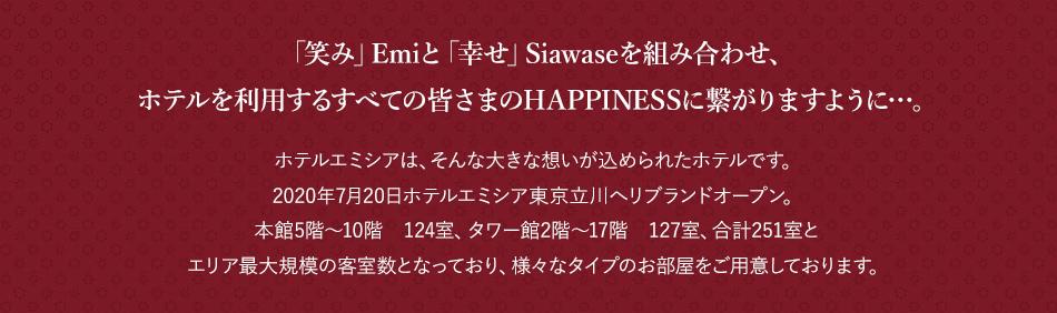 「笑み」Emiと「幸せ」Siawaseを組み合わせ、ホテルを利用するすべての皆さまのHAPPINESSに繋がりますように…。